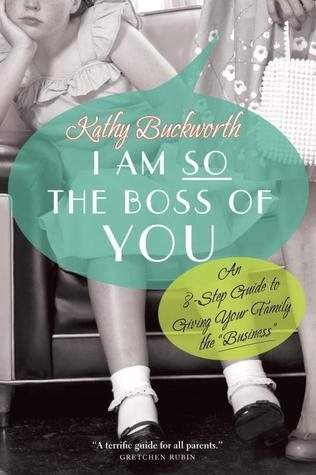 "I Am So The Boss Of You: An 8-Step Guide to Giving Your Family the ""Business"""